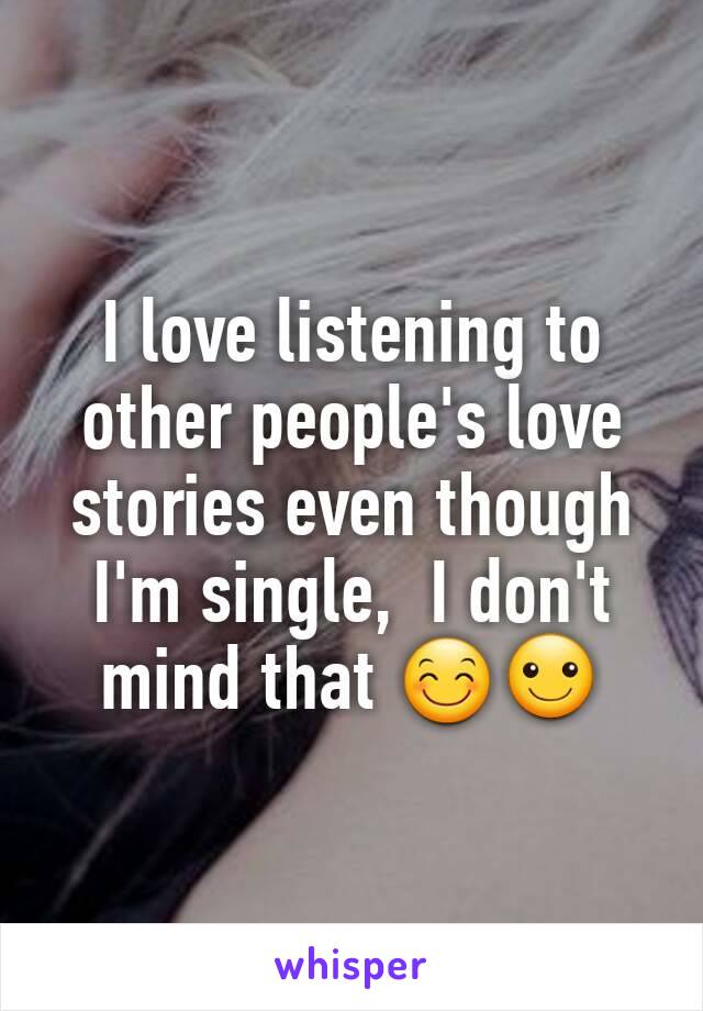 I love listening to other people's love stories even though I'm single,  I don't mind that 😊☺