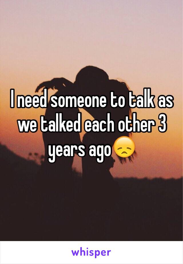 I need someone to talk as we talked each other 3 years ago😞