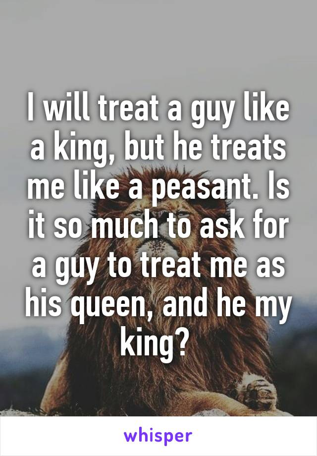 I will treat a guy like a king, but he treats me like a peasant. Is it so much to ask for a guy to treat me as his queen, and he my king?