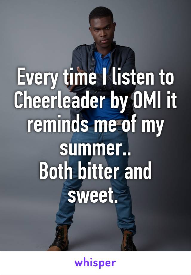 Every time I listen to Cheerleader by OMI it reminds me of my summer.. Both bitter and sweet.