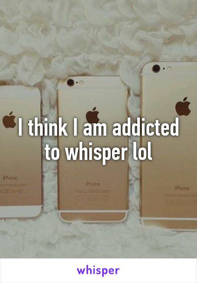 I think I am addicted to whisper lol