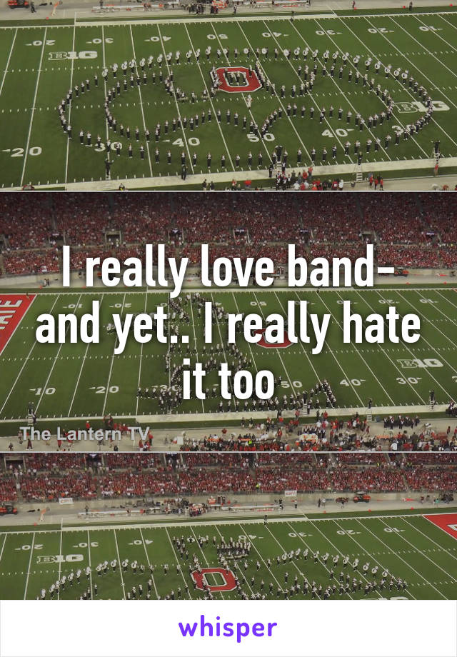 I really love band- and yet.. I really hate it too