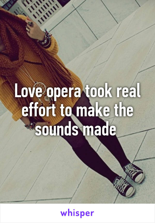 Love opera took real effort to make the sounds made