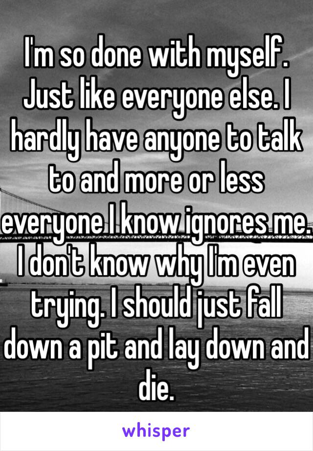 I'm so done with myself. Just like everyone else. I hardly have anyone to talk to and more or less everyone I know ignores me. I don't know why I'm even trying. I should just fall down a pit and lay down and die.