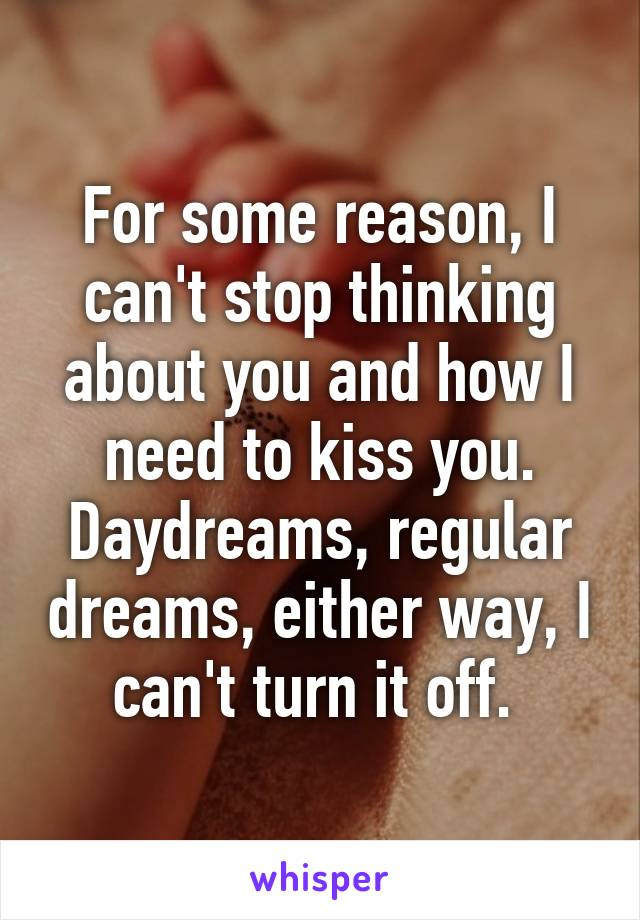 For some reason, I can't stop thinking about you and how I need to kiss you. Daydreams, regular dreams, either way, I can't turn it off.