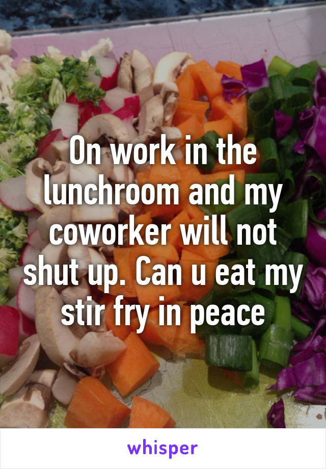 On work in the lunchroom and my coworker will not shut up. Can u eat my stir fry in peace