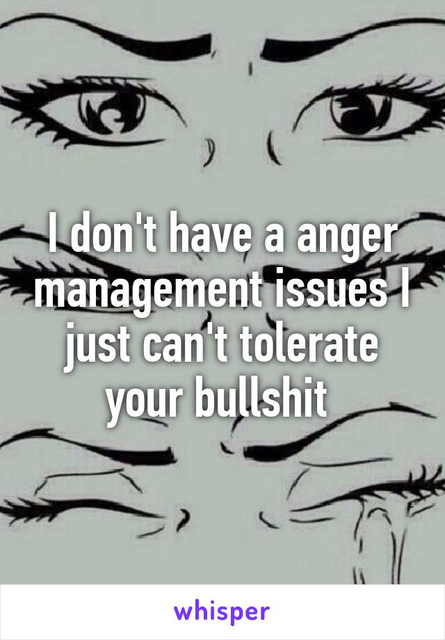 I don't have a anger management issues I just can't tolerate your bullshit