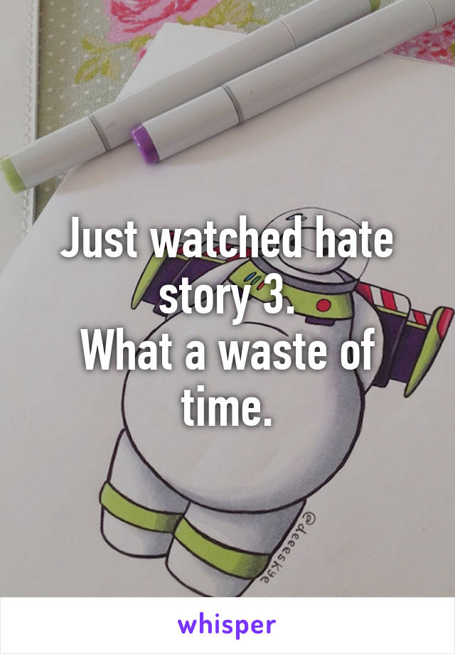 Just watched hate story 3. What a waste of time.