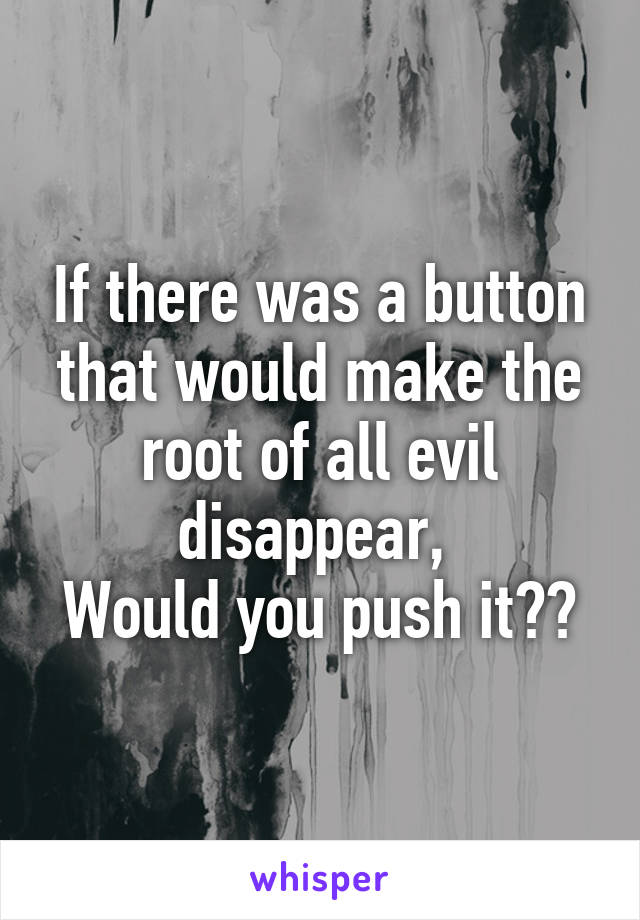 If there was a button that would make the root of all evil disappear,  Would you push it??