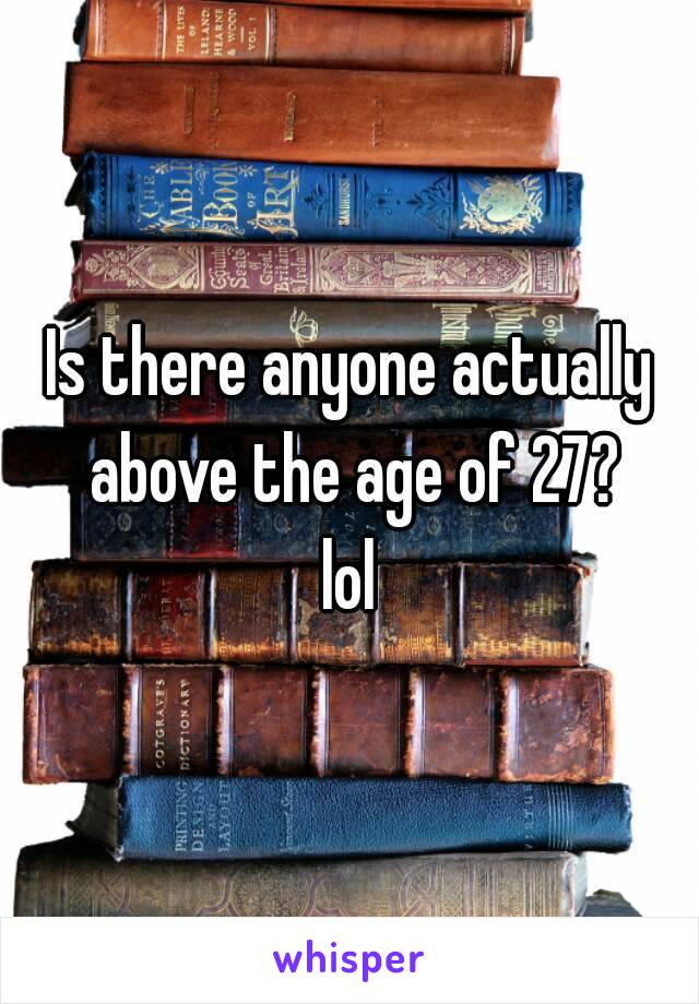 Is there anyone actually above the age of 27? lol
