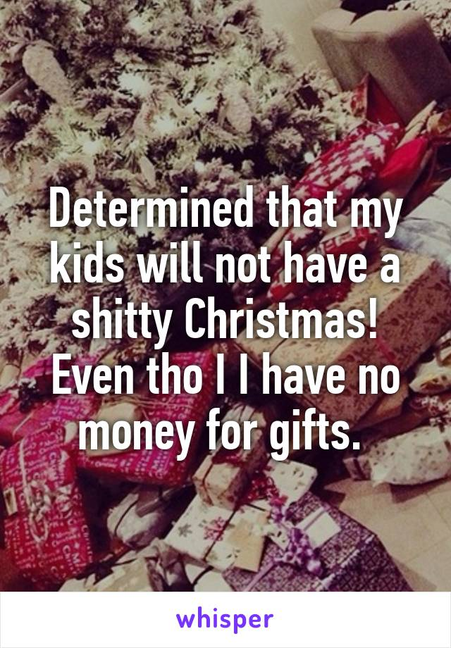 Determined that my kids will not have a shitty Christmas! Even tho I I have no money for gifts.