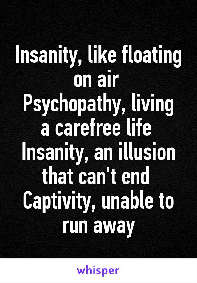 Insanity, like floating on air  Psychopathy, living a carefree life  Insanity, an illusion that can't end  Captivity, unable to run away