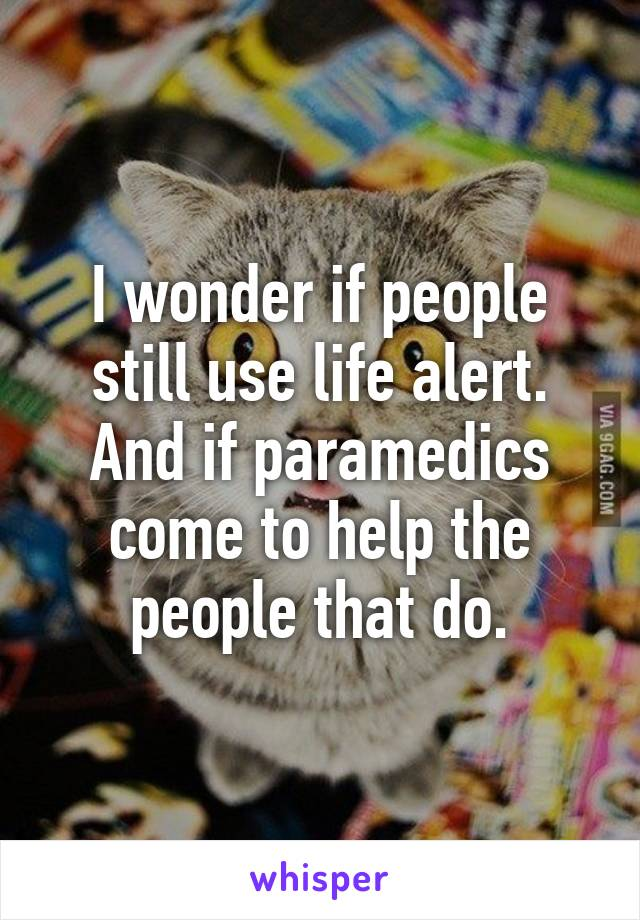 I wonder if people still use life alert. And if paramedics come to help the people that do.