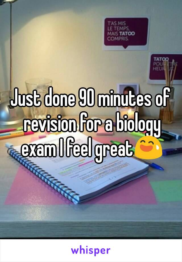 Just done 90 minutes of revision for a biology exam I feel great😅