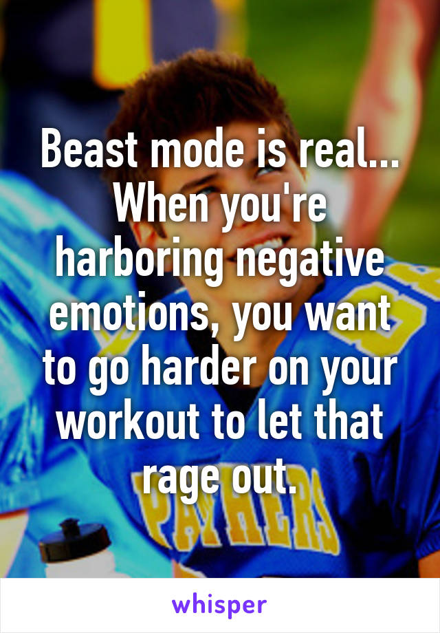 Beast mode is real... When you're harboring negative emotions, you want to go harder on your workout to let that rage out.