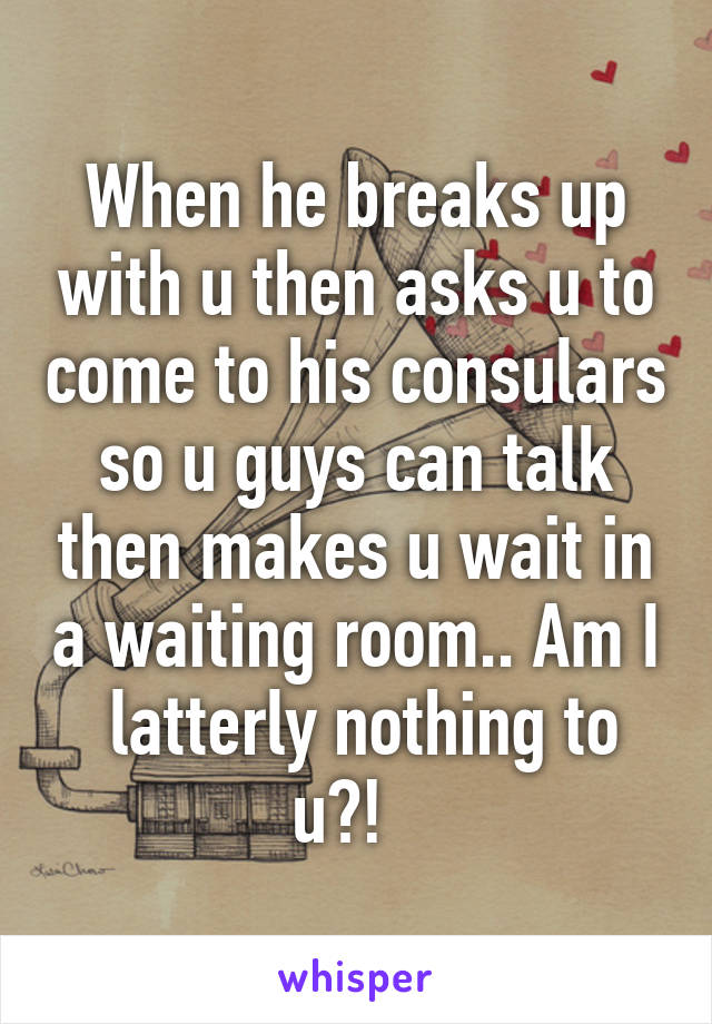 When he breaks up with u then asks u to come to his consulars so u guys can talk then makes u wait in a waiting room.. Am I  latterly nothing to u?!