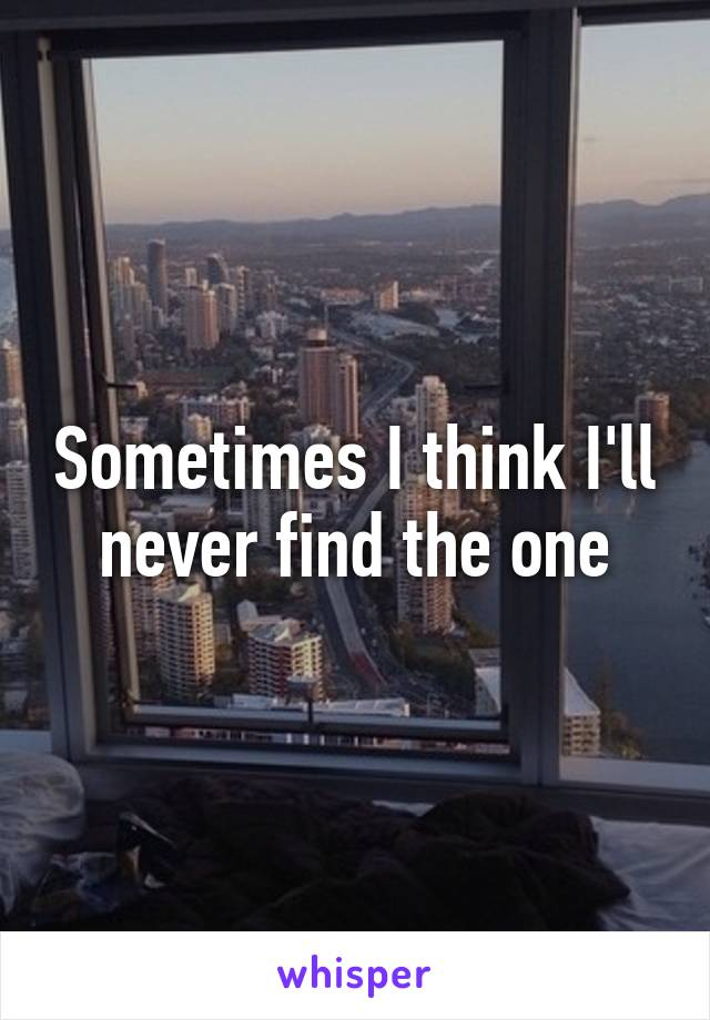 Sometimes I think I'll never find the one
