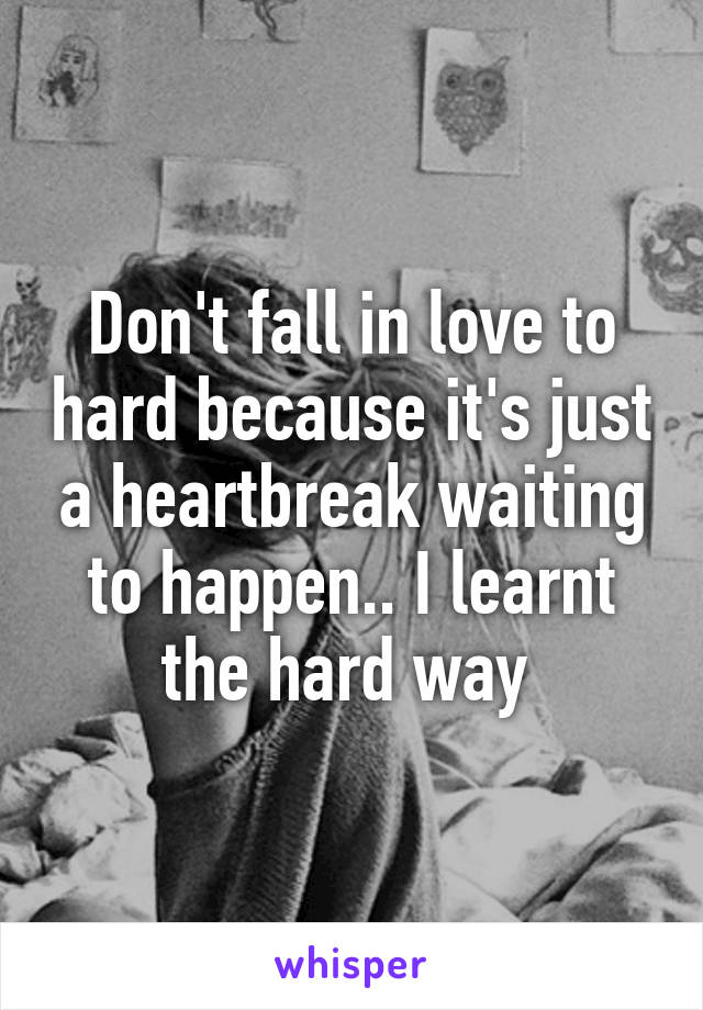 Don't fall in love to hard because it's just a heartbreak waiting to happen.. I learnt the hard way