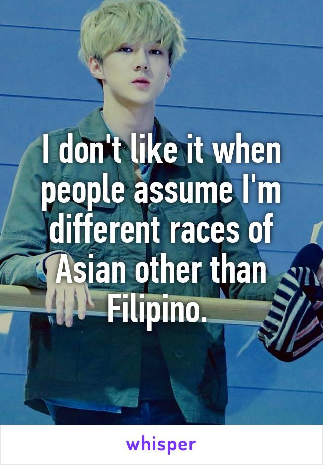I don't like it when people assume I'm different races of Asian other than Filipino.