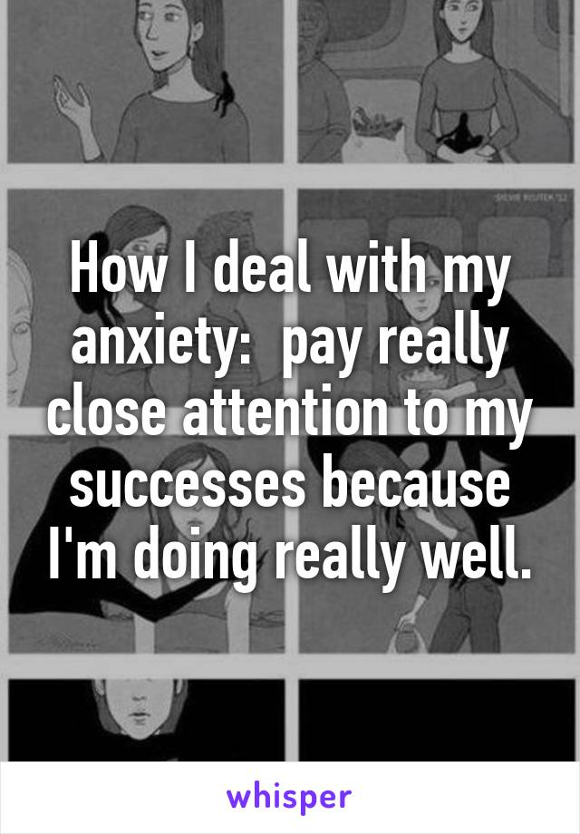 How I deal with my anxiety:  pay really close attention to my successes because I'm doing really well.