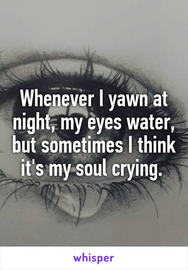 Whenever I yawn at night, my eyes water, but sometimes I think it's my soul crying.