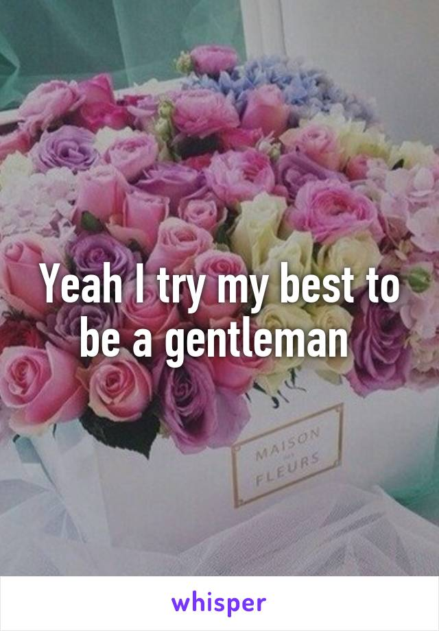 Yeah I try my best to be a gentleman