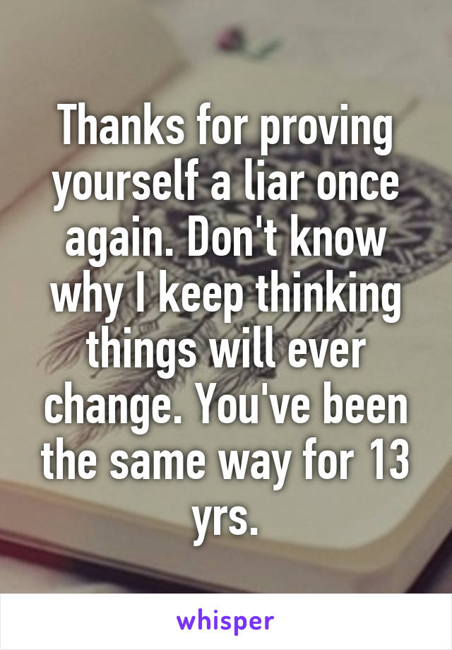 Thanks for proving yourself a liar once again. Don't know why I keep thinking things will ever change. You've been the same way for 13 yrs.
