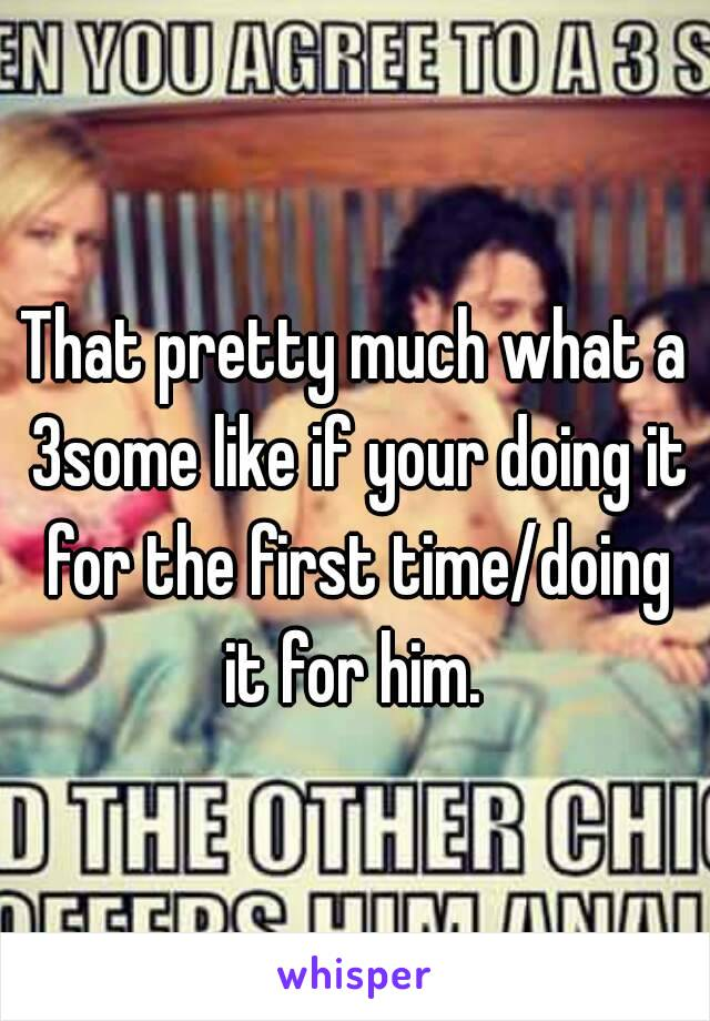 That pretty much what a 3some like if your doing it for the first time/doing it for him.