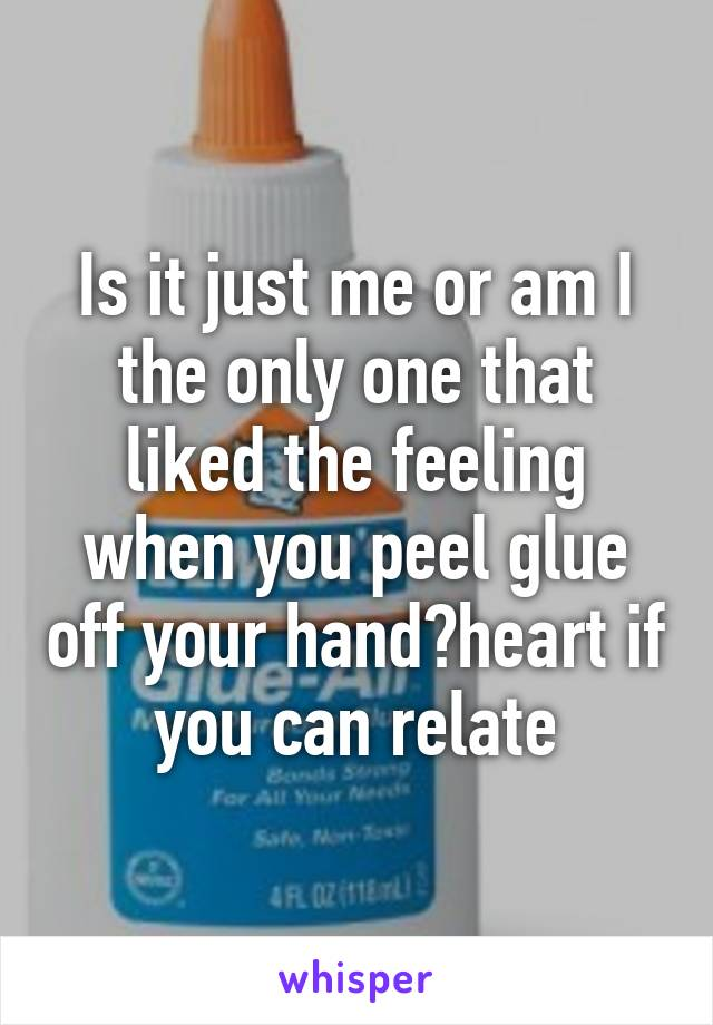 Is it just me or am I the only one that liked the feeling when you peel glue off your hand?heart if you can relate