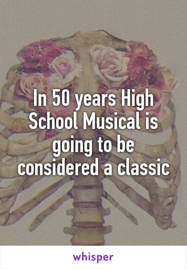 In 50 years High School Musical is going to be considered a classic