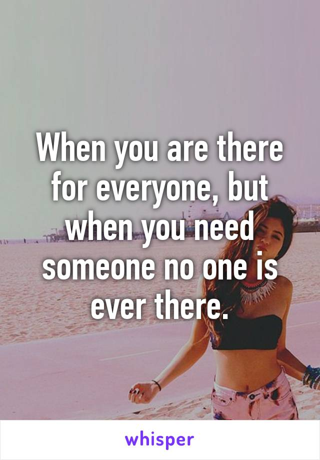 When you are there for everyone, but when you need someone no one is ever there.