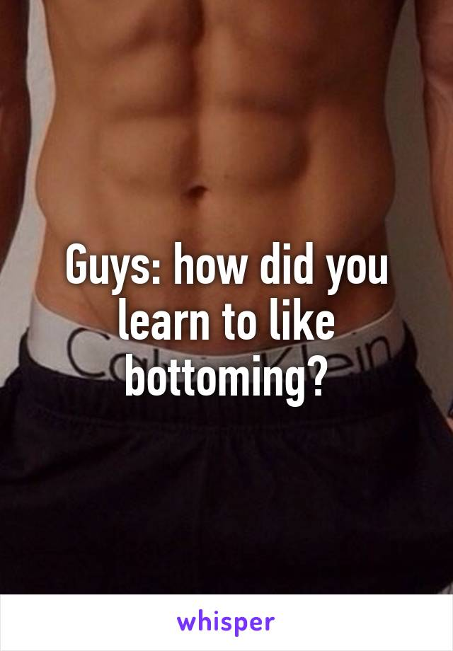 Guys: how did you learn to like bottoming?