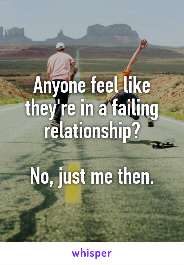 Anyone feel like they're in a failing relationship?  No, just me then.