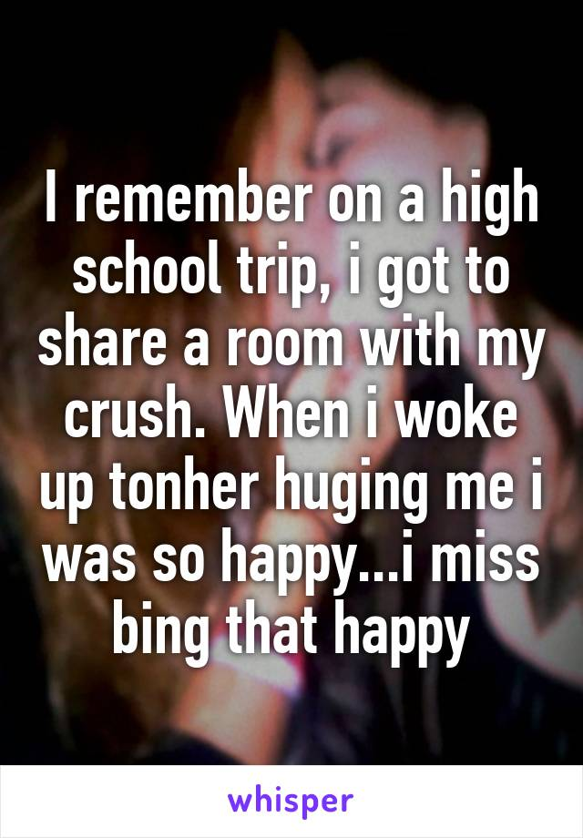 I remember on a high school trip, i got to share a room with my crush. When i woke up tonher huging me i was so happy...i miss bing that happy