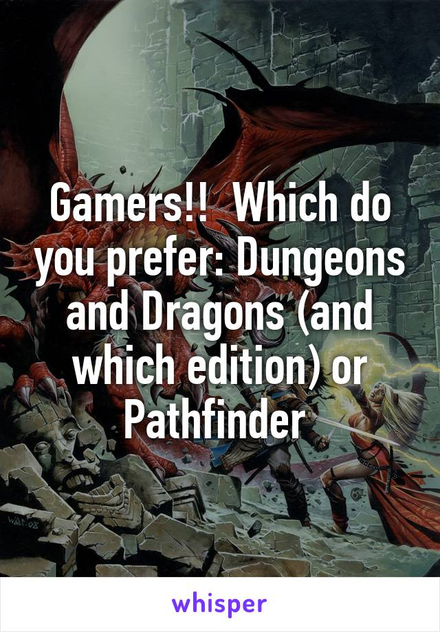 Gamers!!  Which do you prefer: Dungeons and Dragons (and which edition) or Pathfinder