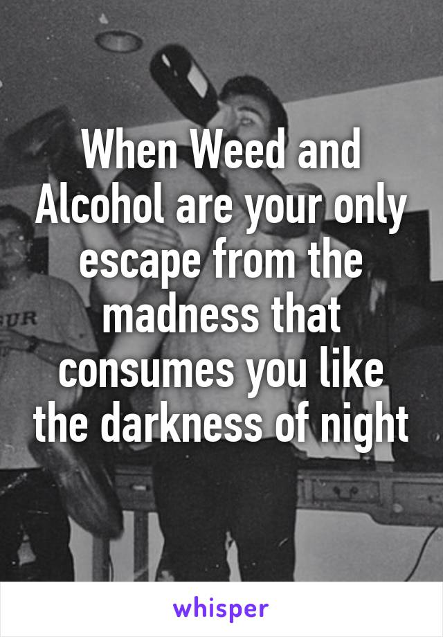 When Weed and Alcohol are your only escape from the madness that consumes you like the darkness of night