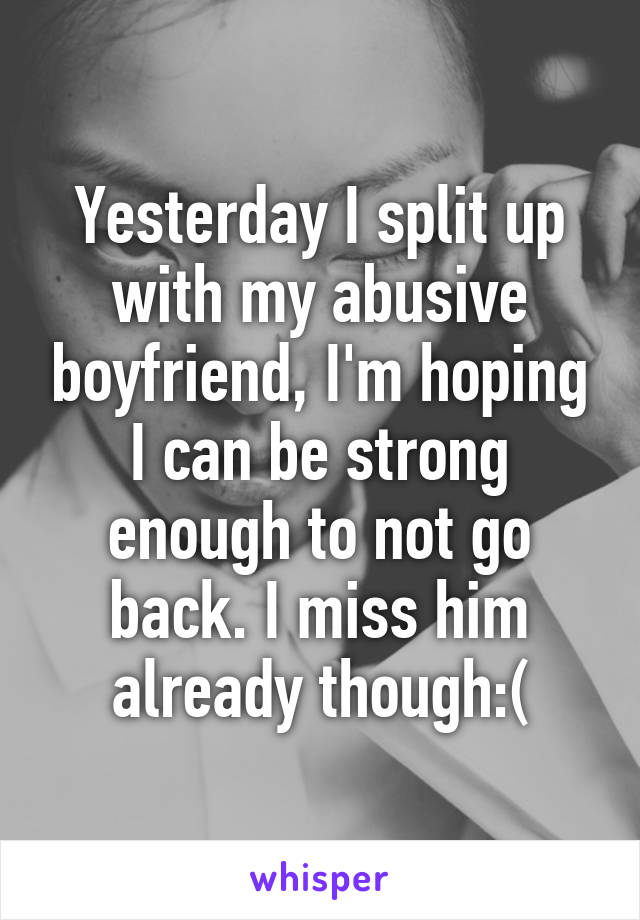 Yesterday I split up with my abusive boyfriend, I'm hoping I can be strong enough to not go back. I miss him already though:(