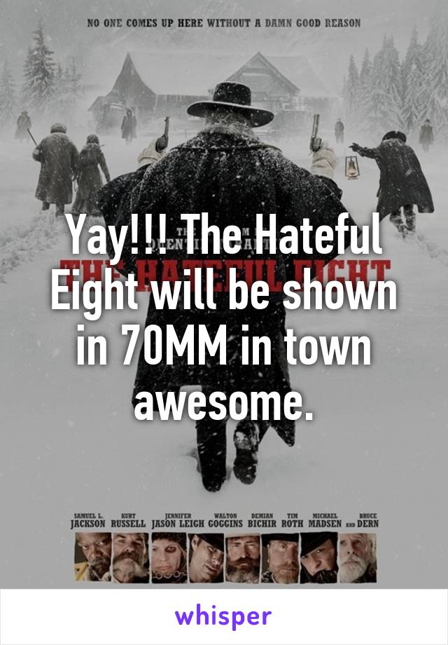 Yay!!! The Hateful Eight will be shown in 70MM in town awesome.