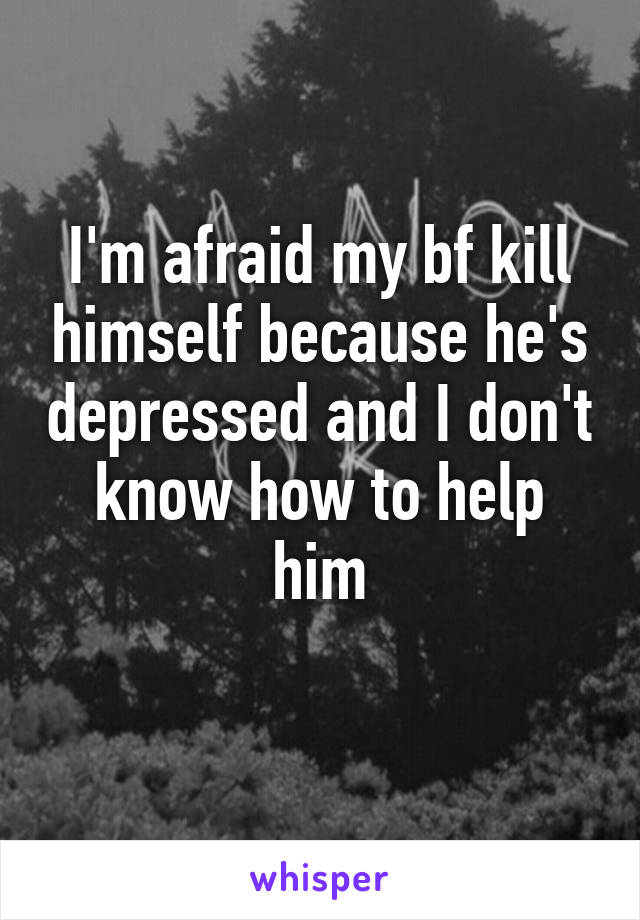 I'm afraid my bf kill himself because he's depressed and I don't know how to help him