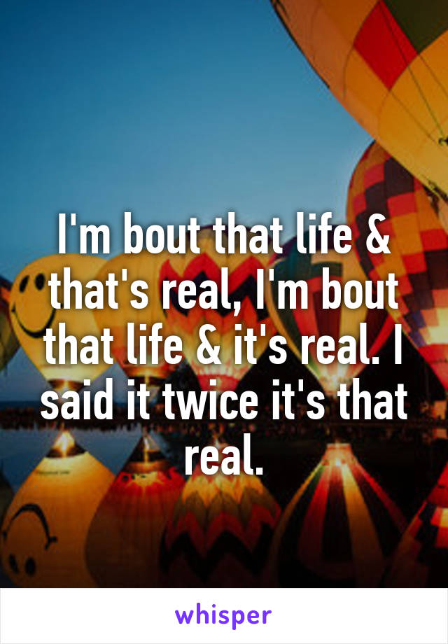 I'm bout that life & that's real, I'm bout that life & it's real. I said it twice it's that real.