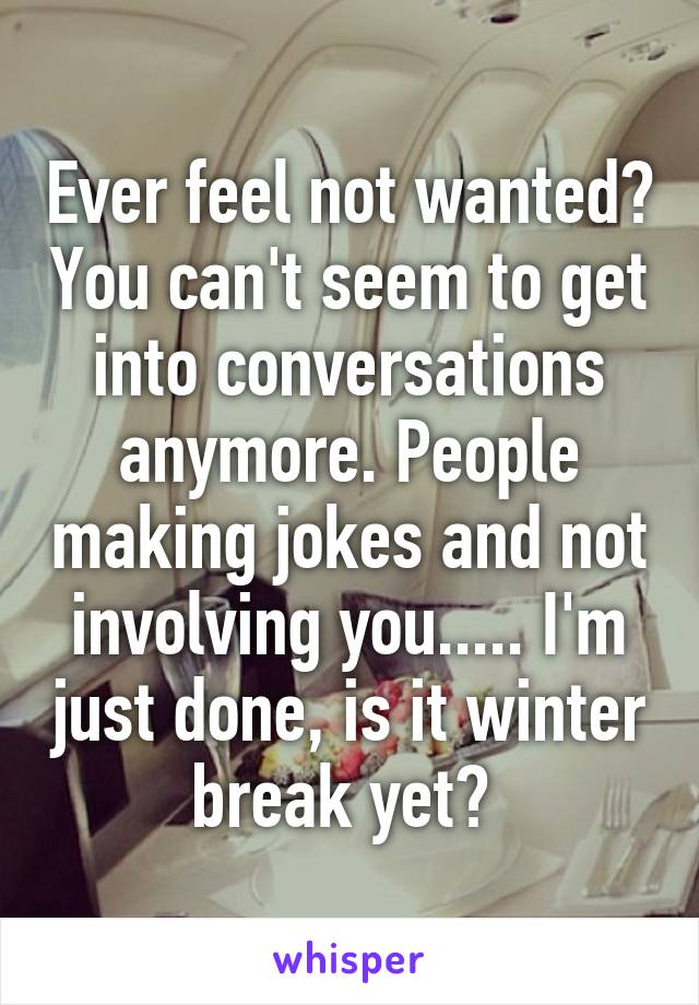 Ever feel not wanted? You can't seem to get into conversations anymore. People making jokes and not involving you..... I'm just done, is it winter break yet?