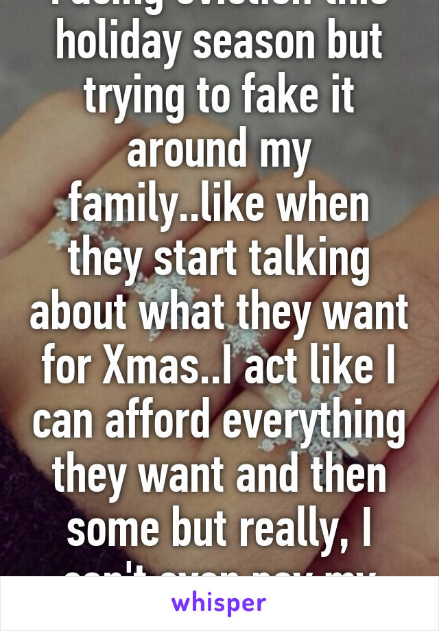 Facing eviction this holiday season but trying to fake it around my family..like when they start talking about what they want for Xmas..I act like I can afford everything they want and then some but really, I can't even pay my rent..