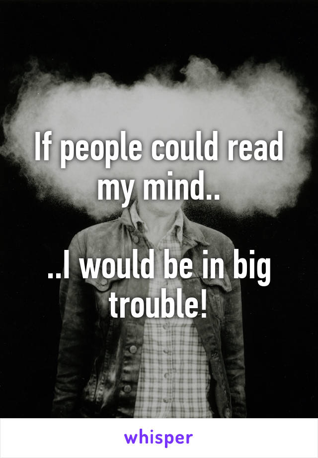 If people could read my mind..  ..I would be in big trouble!