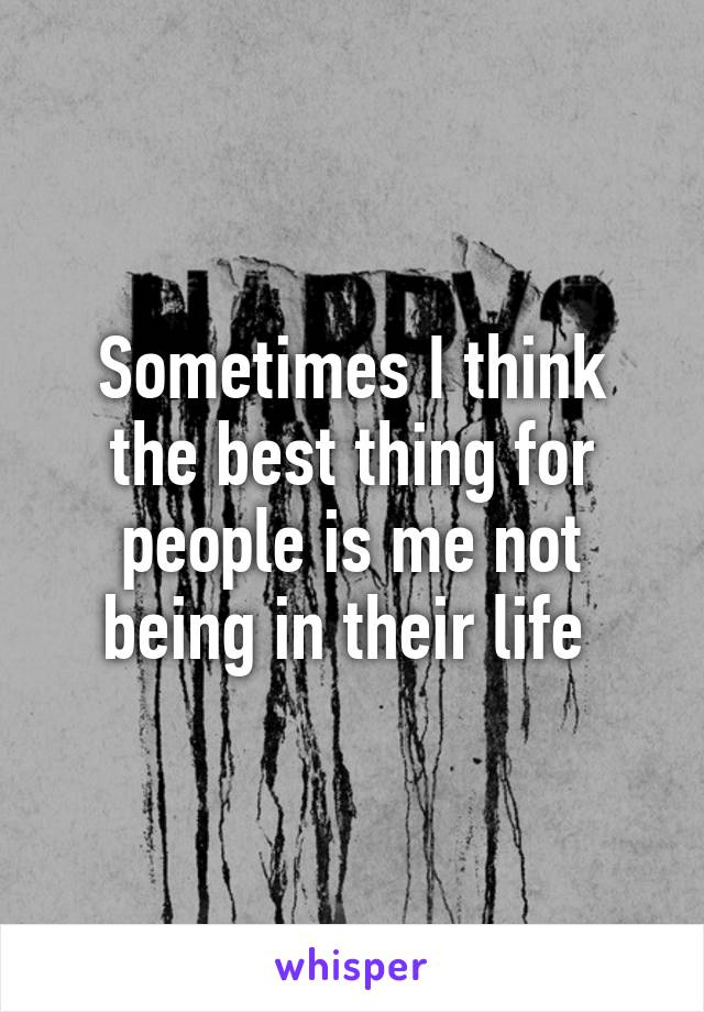 Sometimes I think the best thing for people is me not being in their life