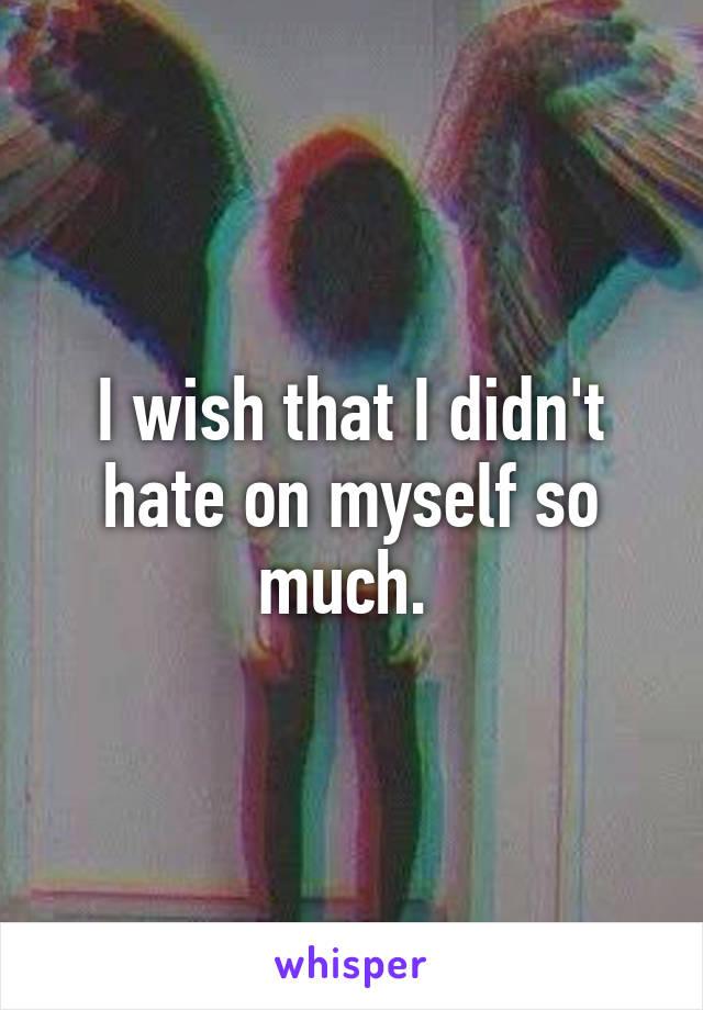 I wish that I didn't hate on myself so much.