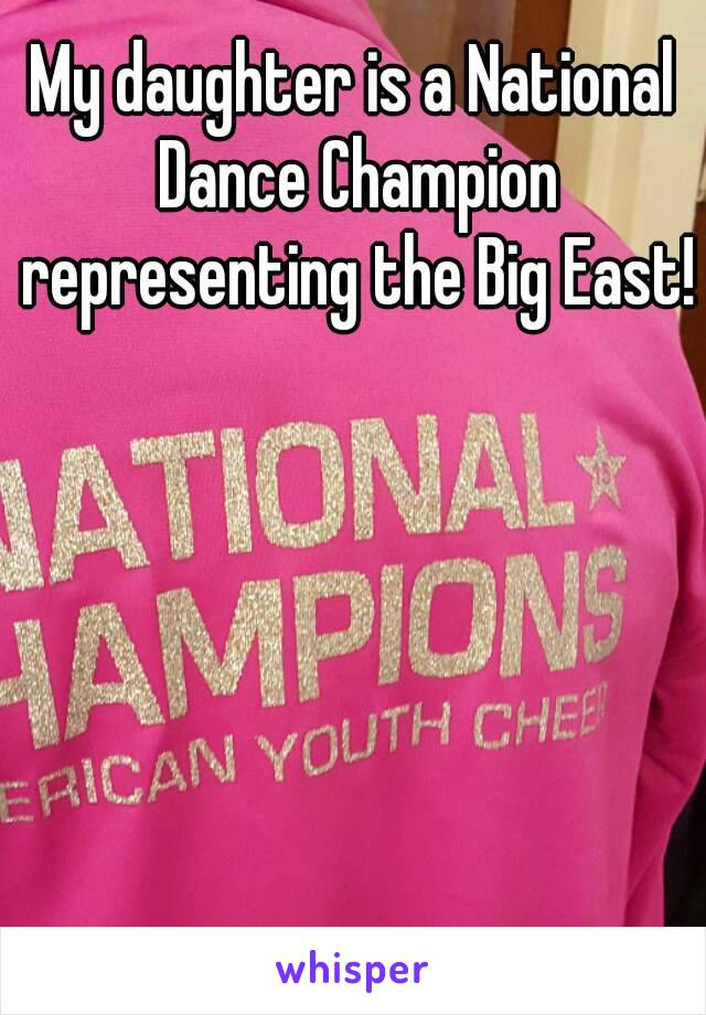 My daughter is a National Dance Champion representing the Big East!