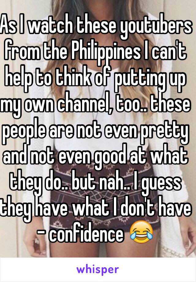 As I watch these youtubers from the Philippines I can't help to think of putting up my own channel, too.. these people are not even pretty and not even good at what they do.. but nah.. I guess they have what I don't have - confidence 😂