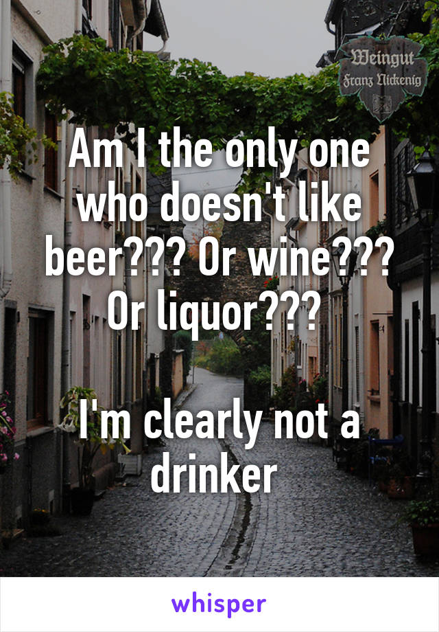 Am I the only one who doesn't like beer??? Or wine??? Or liquor???   I'm clearly not a drinker