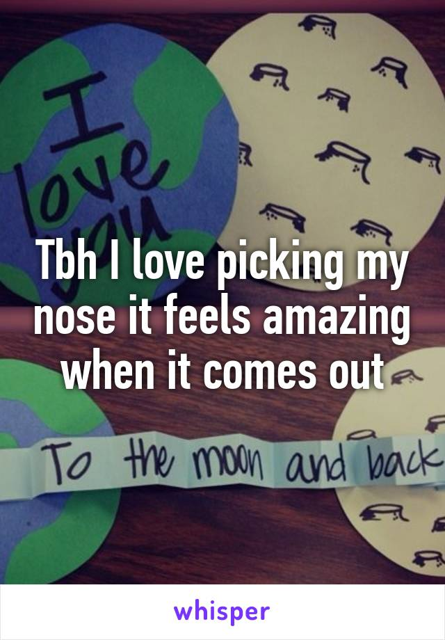 Tbh I love picking my nose it feels amazing when it comes out
