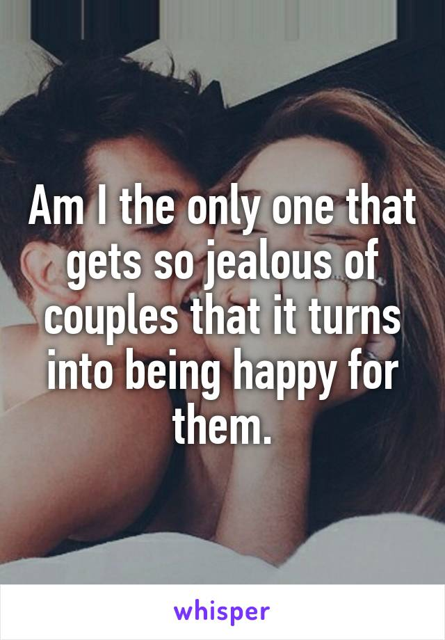 Am I the only one that gets so jealous of couples that it turns into being happy for them.
